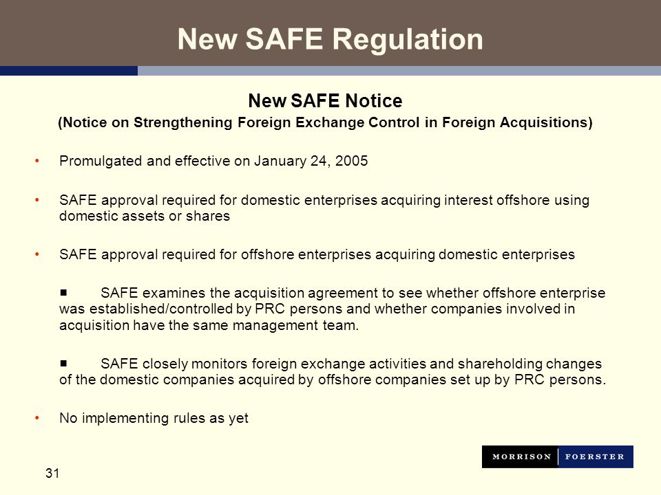 31 New SAFE Regulation New SAFE Notice (Notice on Strengthening Foreign Exchange Control in Foreign Acquisitions) Promulgated and effective on January 24, 2005 SAFE approval required for domestic enterprises acquiring interest offshore using domestic assets or shares SAFE approval required for offshore enterprises acquiring domestic enterprises ■ SAFE examines the acquisition agreement to see whether offshore enterprise was established/controlled by PRC persons and whether companies involved in acquisition have the same management team.
