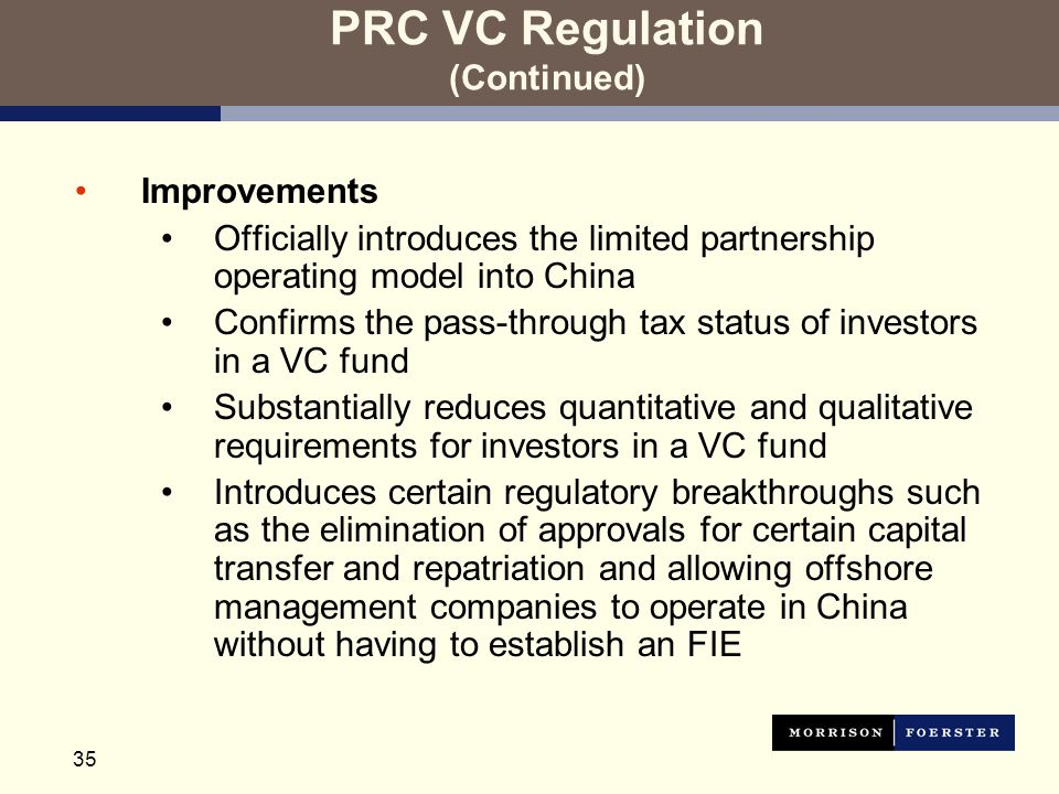 35 PRC VC Regulation (Continued) Improvements Officially introduces the limited partnership operating model into China Confirms the pass-through tax status of investors in a VC fund Substantially reduces quantitative and qualitative requirements for investors in a VC fund Introduces certain regulatory breakthroughs such as the elimination of approvals for certain capital transfer and repatriation and allowing offshore management companies to operate in China without having to establish an FIE