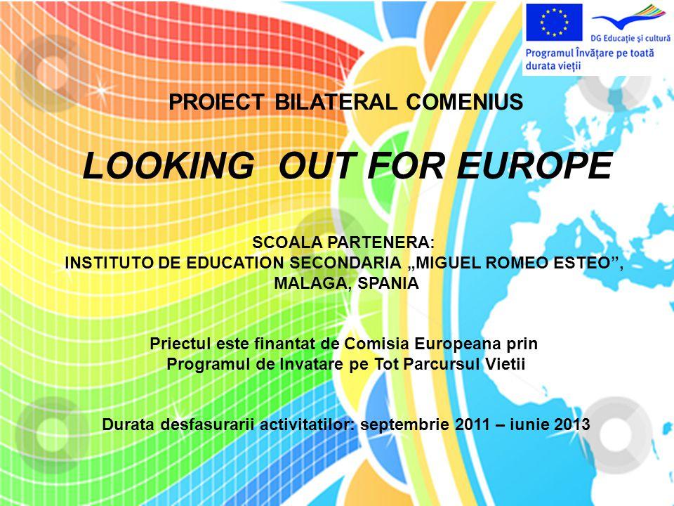 """PROIECT BILATERAL COMENIUS LOOKING OUT FOR EUROPE SCOALA PARTENERA: INSTITUTO DE EDUCATION SECONDARIA """"MIGUEL ROMEO ESTEO , MALAGA, SPANIA Priectul este finantat de Comisia Europeana prin Programul de Invatare pe Tot Parcursul Vietii Durata desfasurarii activitatilor: septembrie 2011 – iunie 2013"""
