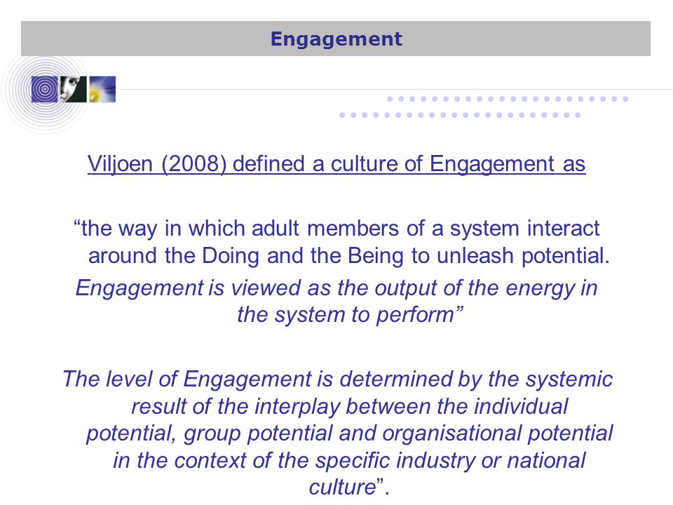 Viljoen (2008) defined a culture of Engagement as the way in which adult members of a system interact around the Doing and the Being to unleash potential.