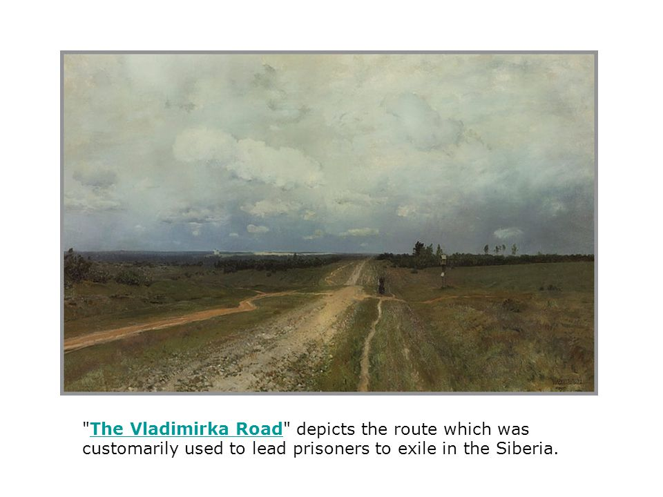 The Vladimirka Road depicts the route which was customarily used to lead prisoners to exile in the Siberia.The Vladimirka Road