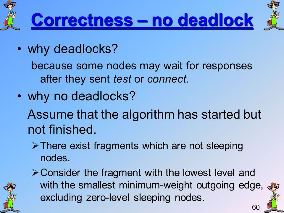 59 Correctness We need to show: –Fragments indeed find their minimum-weight outgoing edges –No deadlocks