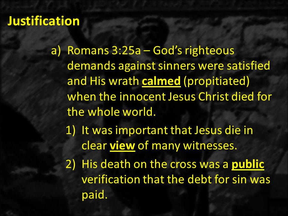 Justification a)Romans 3:25a – God's righteous demands against sinners were satisfied and His wrath calmed (propitiated) when the innocent Jesus Christ died for the whole world.