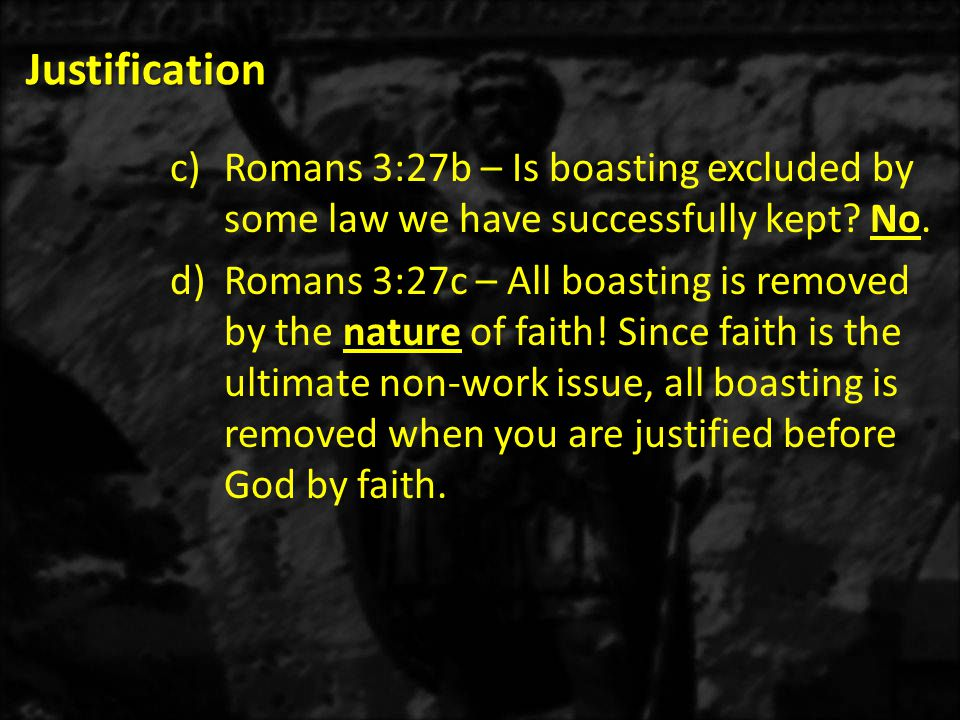 Justification c)Romans 3:27b – Is boasting excluded by some law we have successfully kept.