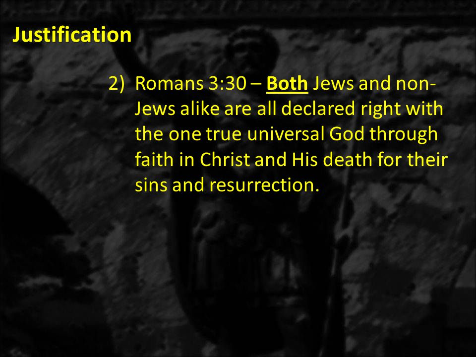 Justification 2)Romans 3:30 – Both Jews and non- Jews alike are all declared right with the one true universal God through faith in Christ and His death for their sins and resurrection.