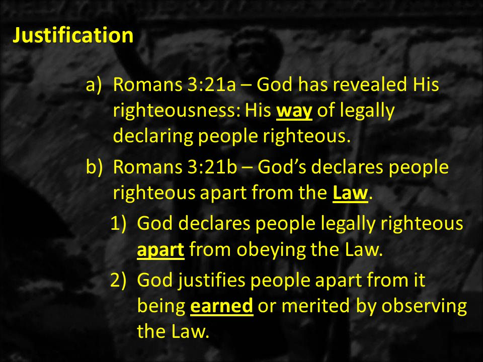 Justification a)Romans 3:21a – God has revealed His righteousness: His way of legally declaring people righteous.