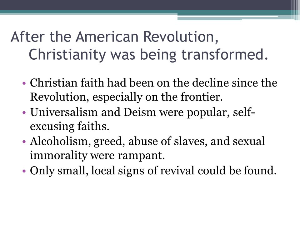 After the American Revolution, Christianity was being transformed. Christian faith had been on the decline since the Revolution, especially on the fro