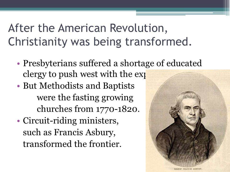 After the American Revolution, Christianity was being transformed. Presbyterians suffered a shortage of educated clergy to push west with the expansio