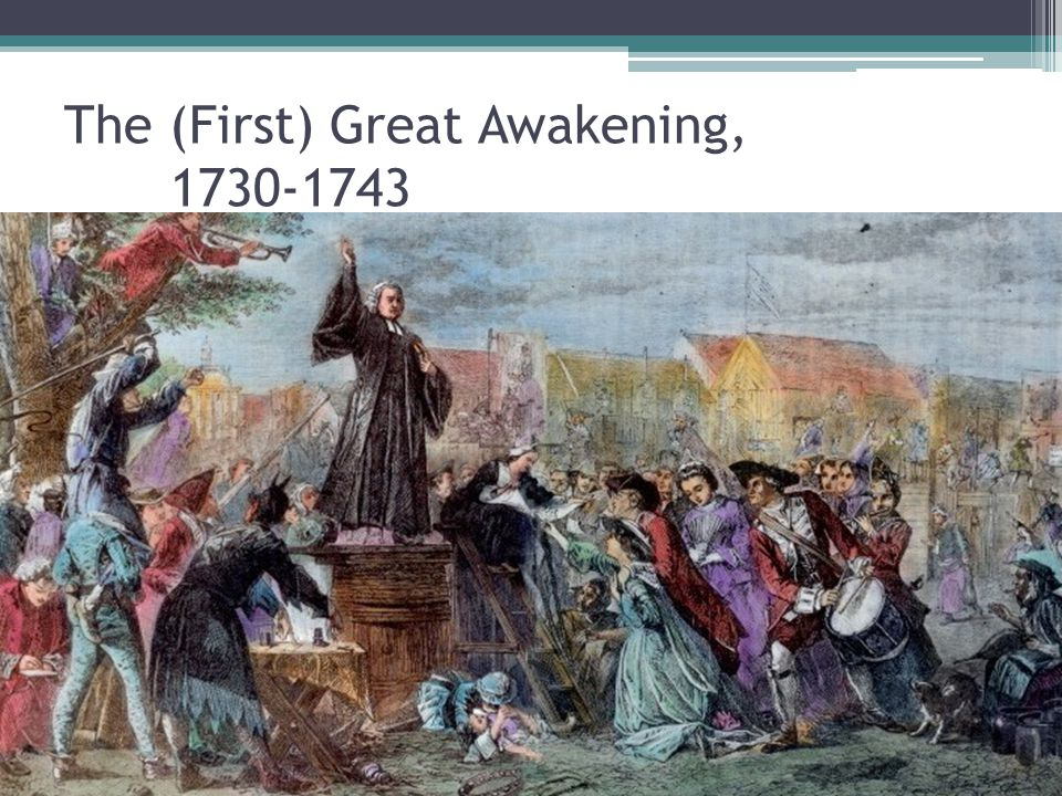 The (First) Great Awakening, 1730-1743 John Wesley George Whitefield Jonathan Edwards