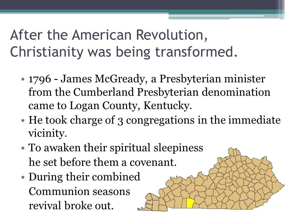 After the American Revolution, Christianity was being transformed. 1796 - James McGready, a Presbyterian minister from the Cumberland Presbyterian den