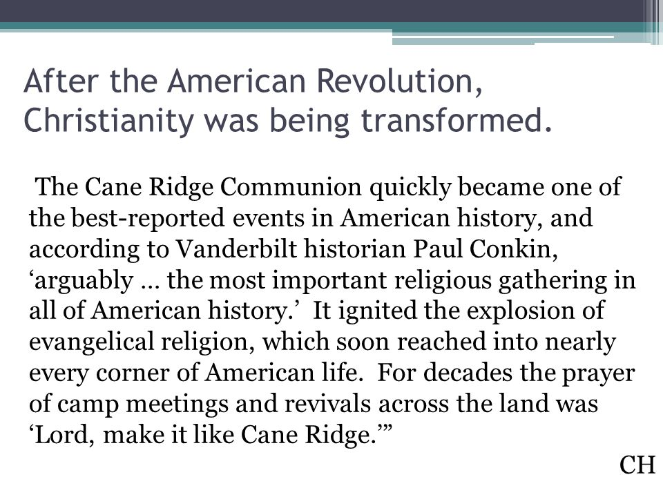 After the American Revolution, Christianity was being transformed. The Cane Ridge Communion quickly became one of the best-reported events in American