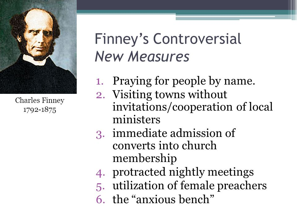 Finney's Controversial New Measures 1.Praying for people by name. 2.Visiting towns without invitations/cooperation of local ministers 3.immediate admi