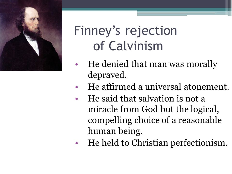 Finney's rejection of Calvinism He denied that man was morally depraved. He affirmed a universal atonement. He said that salvation is not a miracle fr