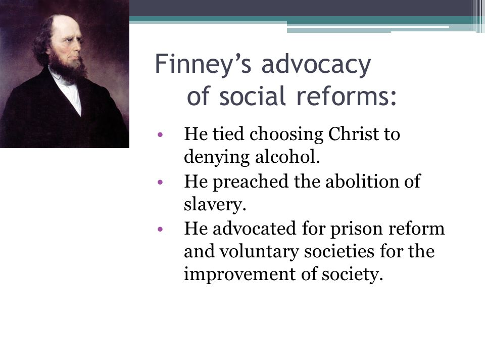 Finney's advocacy of social reforms: He tied choosing Christ to denying alcohol. He preached the abolition of slavery. He advocated for prison reform