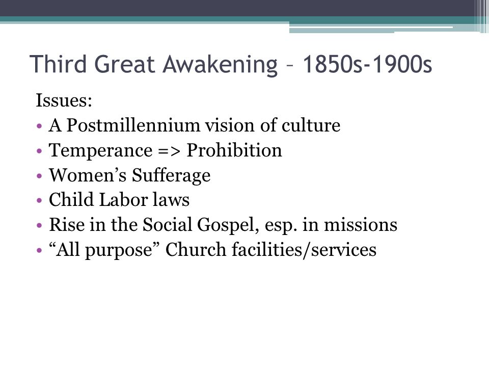 Third Great Awakening – 1850s-1900s Issues: A Postmillennium vision of culture Temperance => Prohibition Women's Sufferage Child Labor laws Rise in th