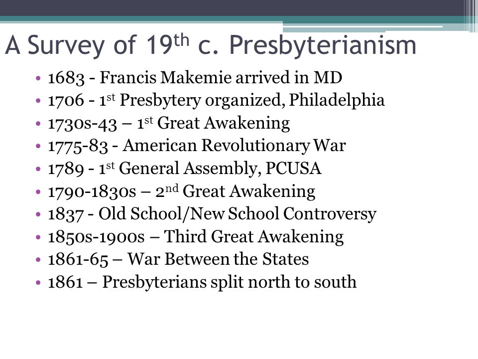 A Survey of 19 th c. Presbyterianism 1683 - Francis Makemie arrived in MD 1706 - 1 st Presbytery organized, Philadelphia 1730s-43 – 1 st Great Awakeni