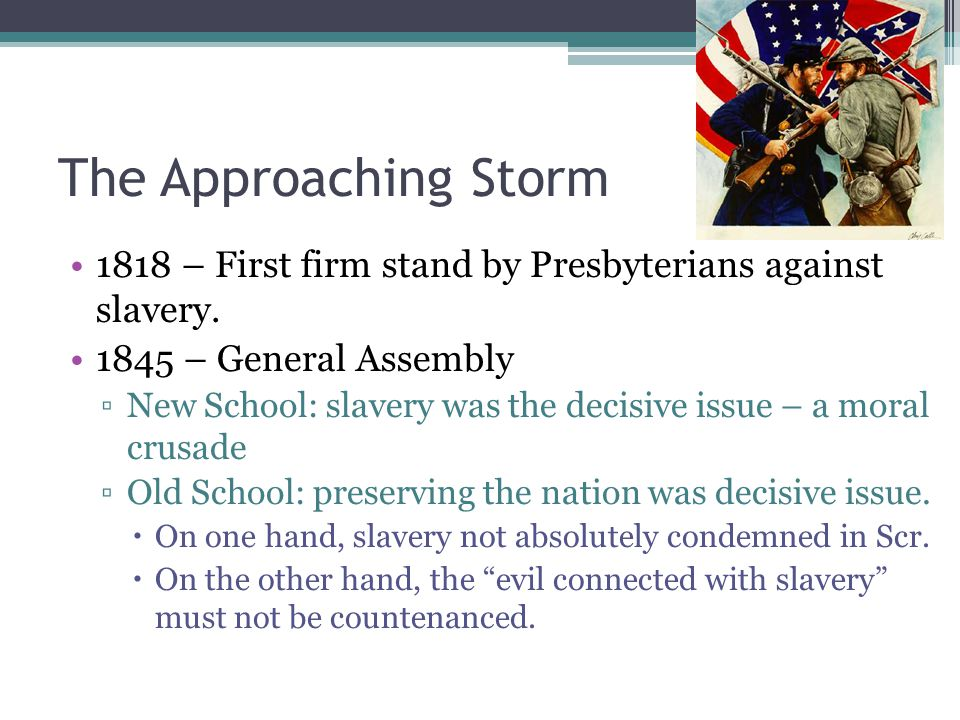 The Approaching Storm 1818 – First firm stand by Presbyterians against slavery. 1845 – General Assembly ▫New School: slavery was the decisive issue –