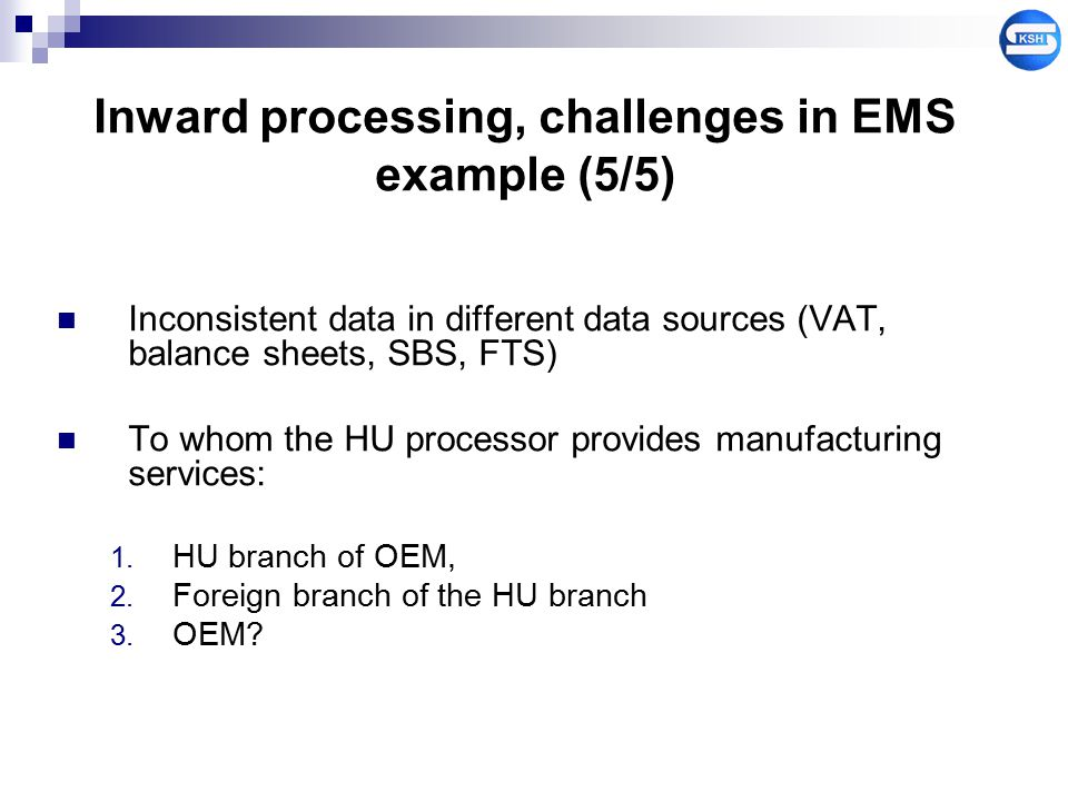 Inward processing, challenges in EMS example (5/5) Inconsistent data in different data sources (VAT, balance sheets, SBS, FTS) To whom the HU processo