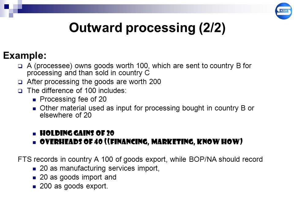Outward processing (2/2) Example:  A (processee) owns goods worth 100, which are sent to country B for processing and than sold in country C  After