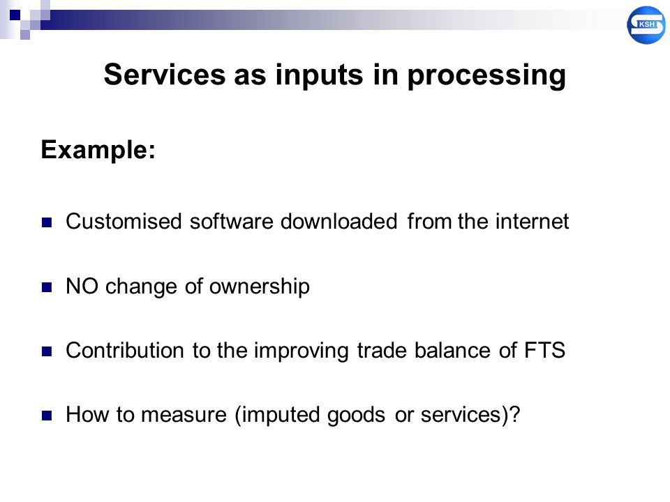 Services as inputs in processing Example: Customised software downloaded from the internet NO change of ownership Contribution to the improving trade
