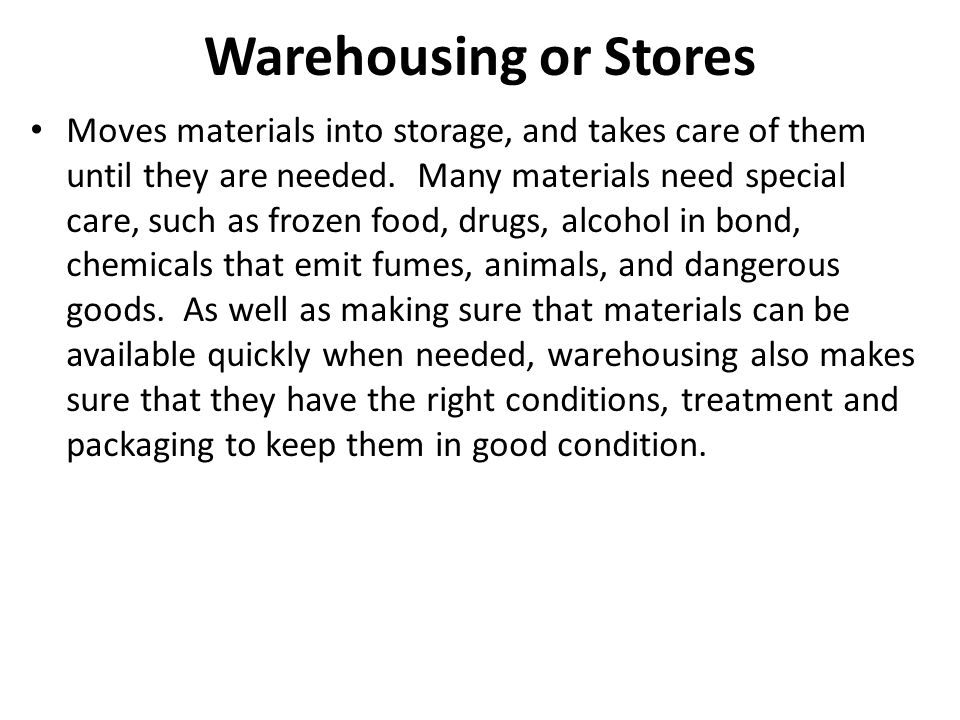Warehousing or Stores Moves materials into storage, and takes care of them until they are needed.