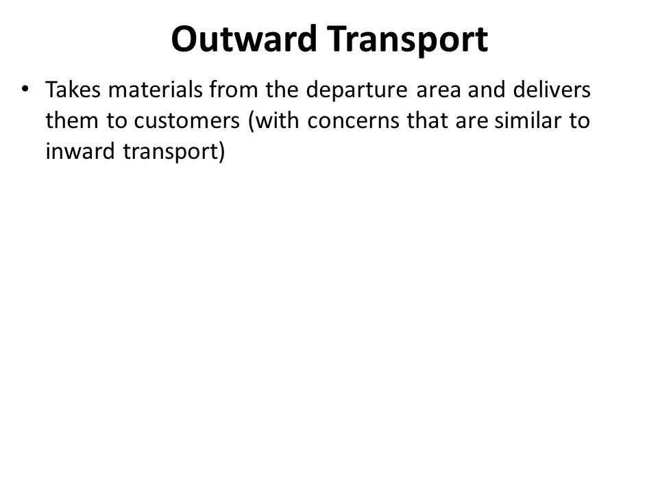 Outward Transport Takes materials from the departure area and delivers them to customers (with concerns that are similar to inward transport)