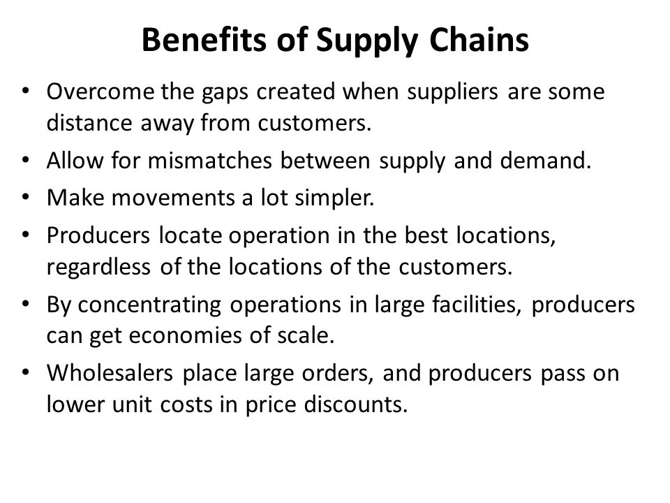 Benefits of Supply Chains Overcome the gaps created when suppliers are some distance away from customers.