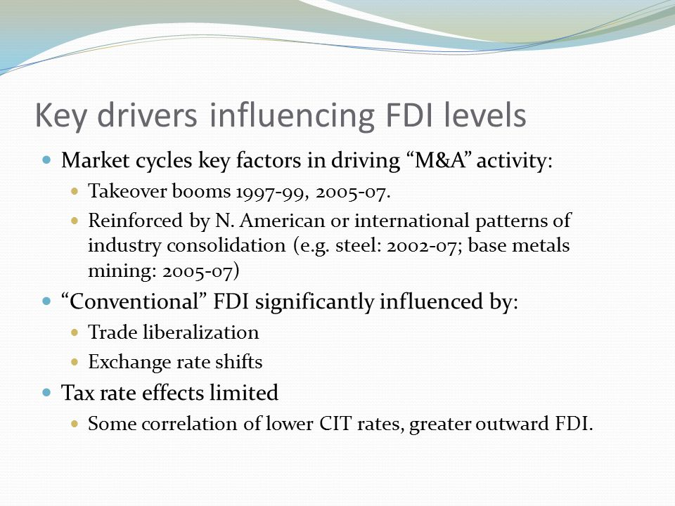 Key drivers influencing FDI levels Market cycles key factors in driving M&A activity: Takeover booms 1997-99, 2005-07.