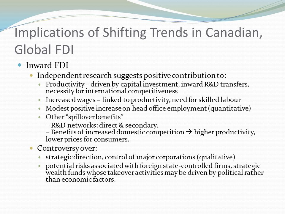 Implications of Shifting Trends in Canadian, Global FDI Inward FDI Independent research suggests positive contribution to: Productivity – driven by capital investment, inward R&D transfers, necessity for international competitiveness Increased wages – linked to productivity, need for skilled labour Modest positive increase on head office employment (quantitative) Other spillover benefits – R&D networks: direct & secondary.