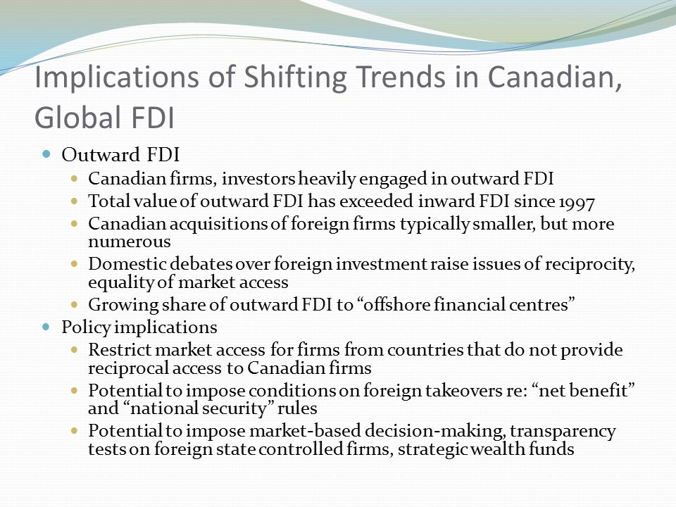 Implications of Shifting Trends in Canadian, Global FDI Outward FDI Canadian firms, investors heavily engaged in outward FDI Total value of outward FDI has exceeded inward FDI since 1997 Canadian acquisitions of foreign firms typically smaller, but more numerous Domestic debates over foreign investment raise issues of reciprocity, equality of market access Growing share of outward FDI to offshore financial centres Policy implications Restrict market access for firms from countries that do not provide reciprocal access to Canadian firms Potential to impose conditions on foreign takeovers re: net benefit and national security rules Potential to impose market-based decision-making, transparency tests on foreign state controlled firms, strategic wealth funds