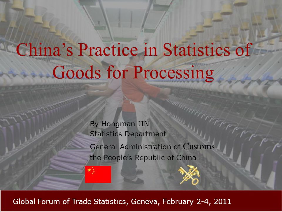 China's Practice in Statistics of Goods for Processing By Hongman JIN Statistics Department General Administration of Customs the People's Republic of China Global Forum of Trade Statistics, Geneva, February 2-4, 2011