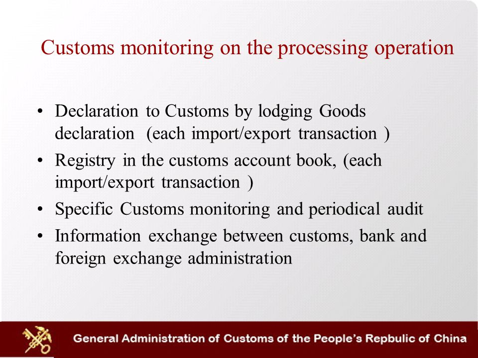 Customs monitoring on the processing operation Declaration to Customs by lodging Goods declaration (each import/export transaction ) Registry in the customs account book, (each import/export transaction ) Specific Customs monitoring and periodical audit Information exchange between customs, bank and foreign exchange administration
