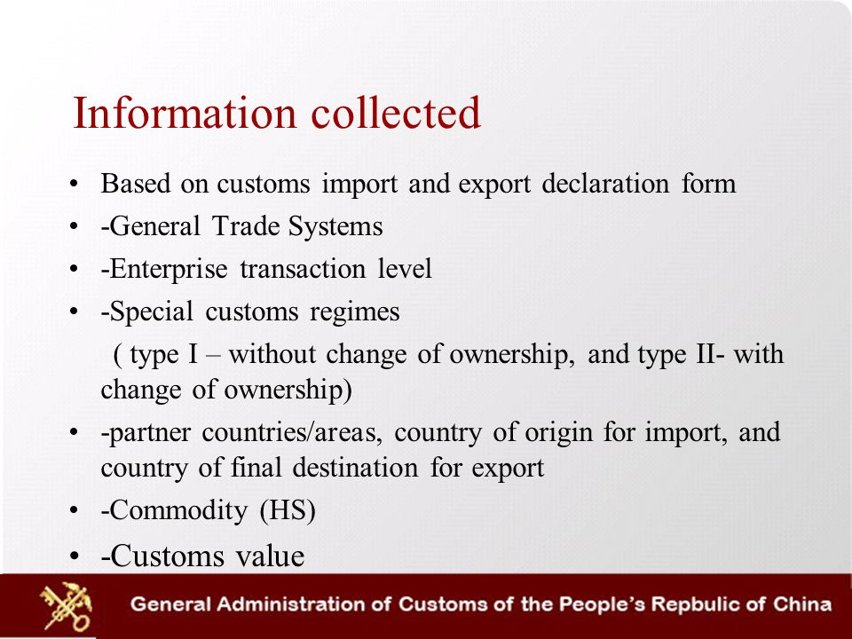 Information collected Based on customs import and export declaration form -General Trade Systems -Enterprise transaction level -Special customs regimes ( type I – without change of ownership, and type II- with change of ownership) -partner countries/areas, country of origin for import, and country of final destination for export -Commodity (HS) -Customs value