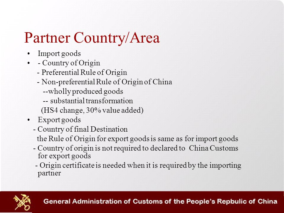 Partner Country/Area Import goods - Country of Origin - Preferential Rule of Origin - Non-preferential Rule of Origin of China --wholly produced goods -- substantial transformation (HS4 change, 30% value added) Export goods - Country of final Destination the Rule of Origin for export goods is same as for import goods - Country of origin is not required to declared to China Customs for export goods - Origin certificate is needed when it is required by the importing partner