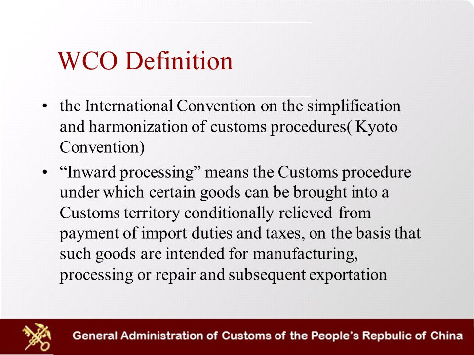 WCO Definition the International Convention on the simplification and harmonization of customs procedures( Kyoto Convention) Inward processing means the Customs procedure under which certain goods can be brought into a Customs territory conditionally relieved from payment of import duties and taxes, on the basis that such goods are intended for manufacturing, processing or repair and subsequent exportation