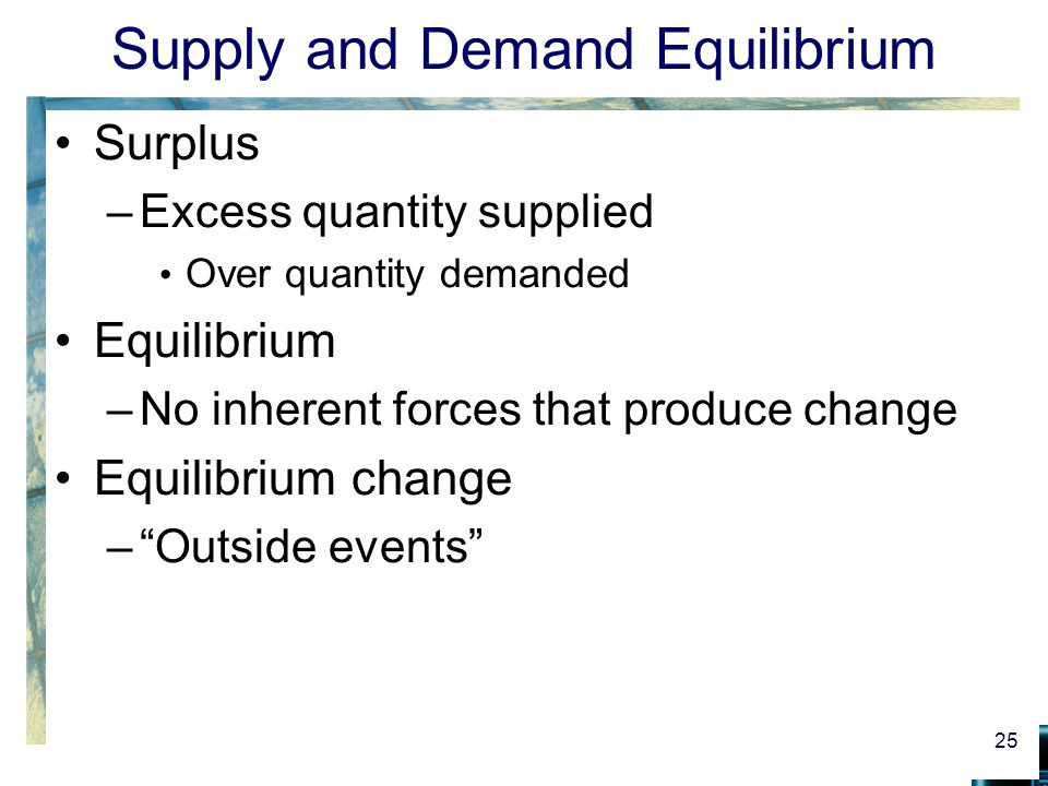 Supply and Demand Equilibrium Surplus –Excess quantity supplied Over quantity demanded Equilibrium –No inherent forces that produce change Equilibrium change – Outside events 25