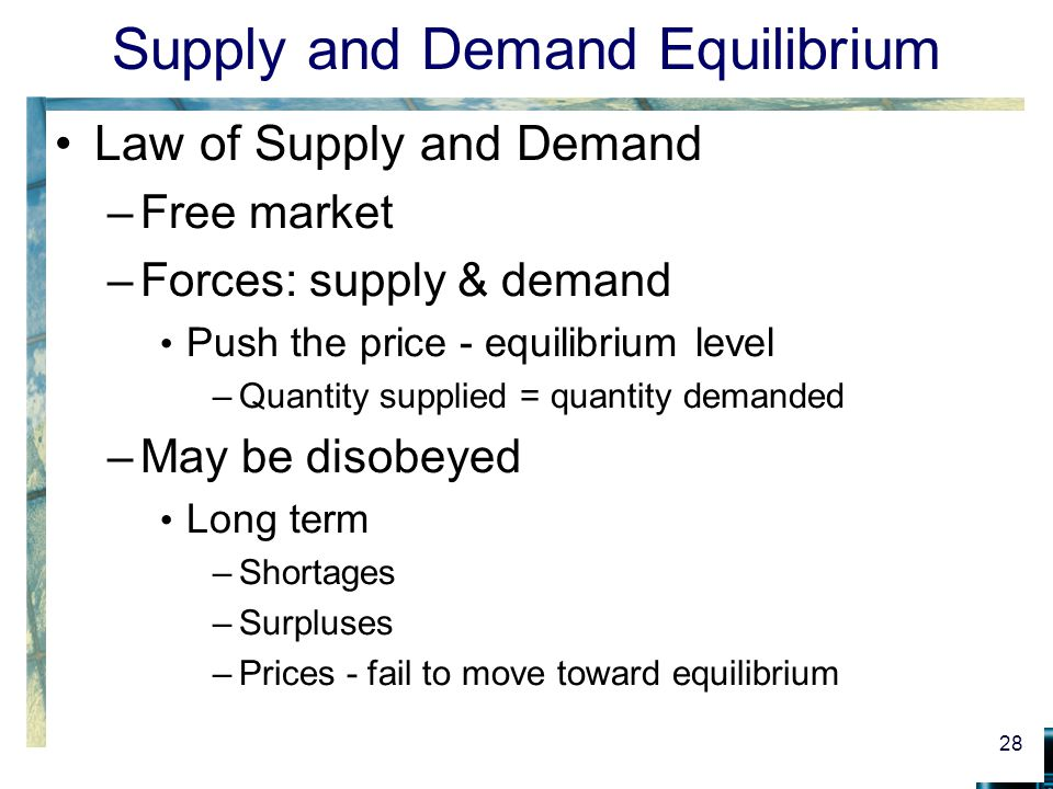Supply and Demand Equilibrium Law of Supply and Demand –Free market –Forces: supply & demand Push the price - equilibrium level –Quantity supplied = quantity demanded –May be disobeyed Long term –Shortages –Surpluses –Prices - fail to move toward equilibrium 28