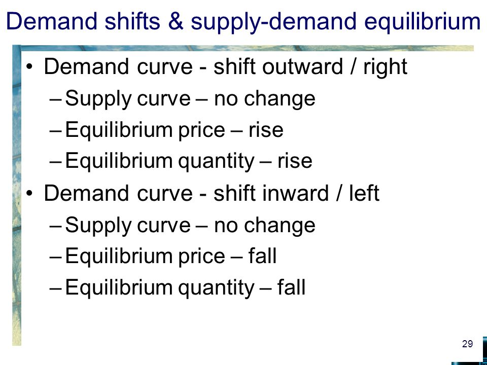 Demand shifts & supply-demand equilibrium Demand curve - shift outward / right –Supply curve – no change –Equilibrium price – rise –Equilibrium quantity – rise Demand curve - shift inward / left –Supply curve – no change –Equilibrium price – fall –Equilibrium quantity – fall 29