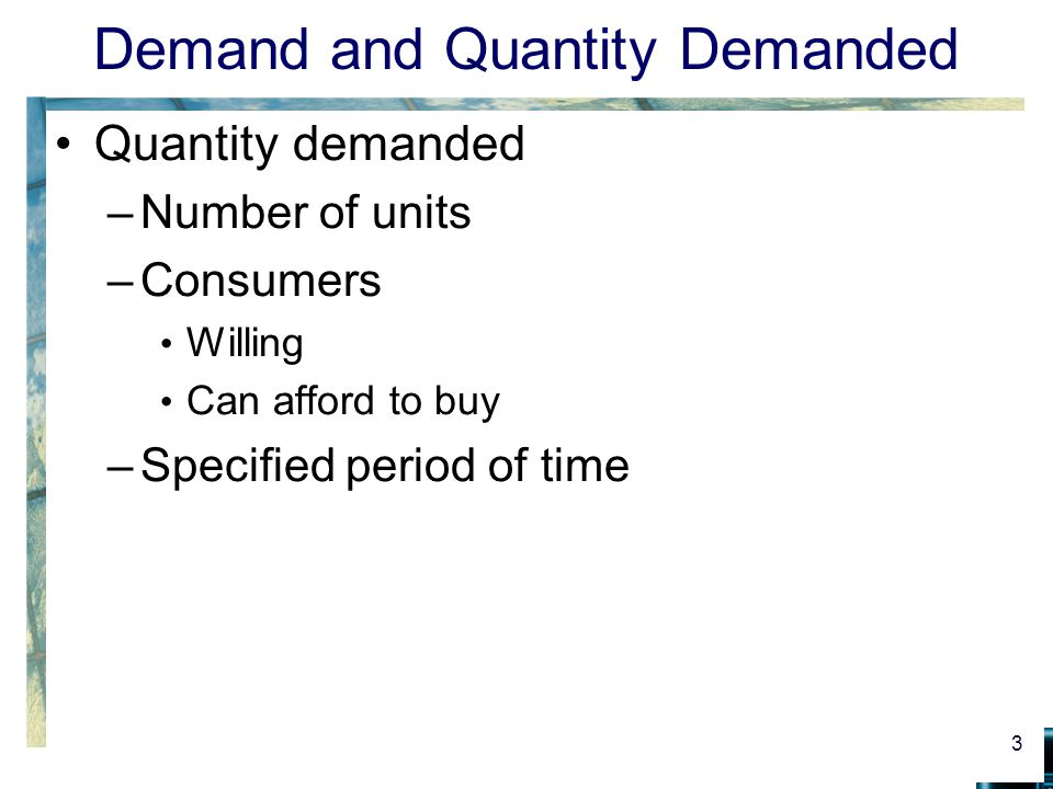 Demand and Quantity Demanded Quantity demanded –Depends on price –Also depends on Population size Consumer incomes Tastes Prices of other products 4