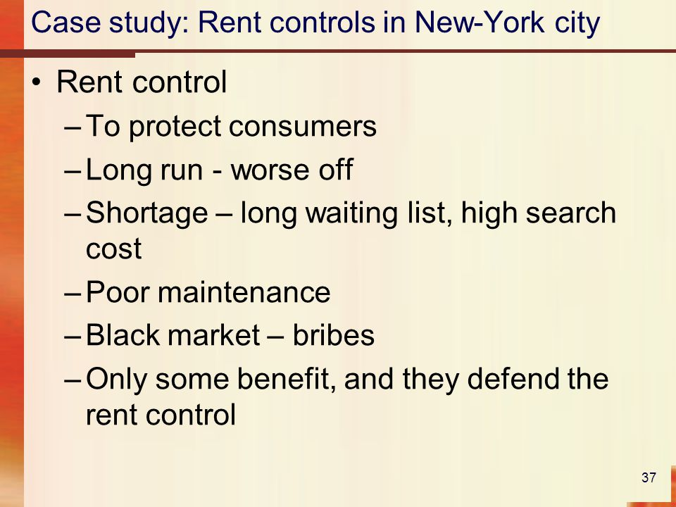 Case study: Rent controls in New-York city Rent control –To protect consumers –Long run - worse off –Shortage – long waiting list, high search cost –Poor maintenance –Black market – bribes –Only some benefit, and they defend the rent control 37