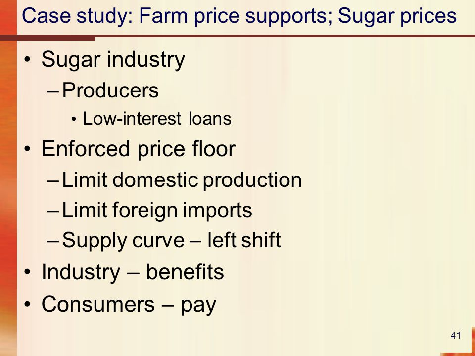 Case study: Farm price supports; Sugar prices Sugar industry –Producers Low-interest loans Enforced price floor –Limit domestic production –Limit foreign imports –Supply curve – left shift Industry – benefits Consumers – pay 41