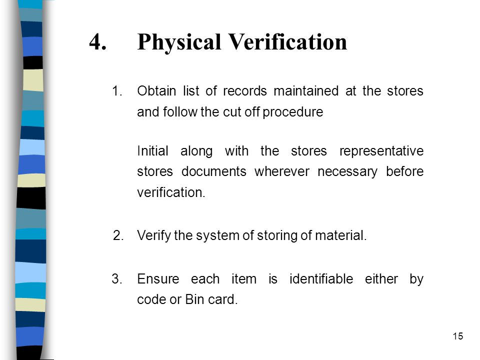 15 4.Physical Verification 1.Obtain list of records maintained at the stores and follow the cut off procedure Initial along with the stores representative stores documents wherever necessary before verification.