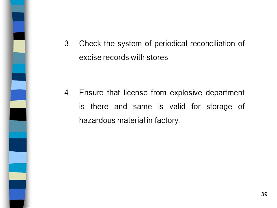 39 3.Check the system of periodical reconciliation of excise records with stores 4.Ensure that license from explosive department is there and same is valid for storage of hazardous material in factory.