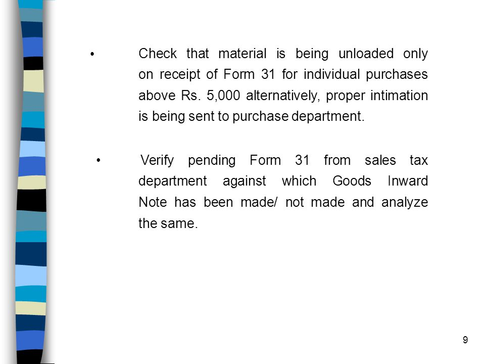 9 Check that material is being unloaded only on receipt of Form 31 for individual purchases above Rs.
