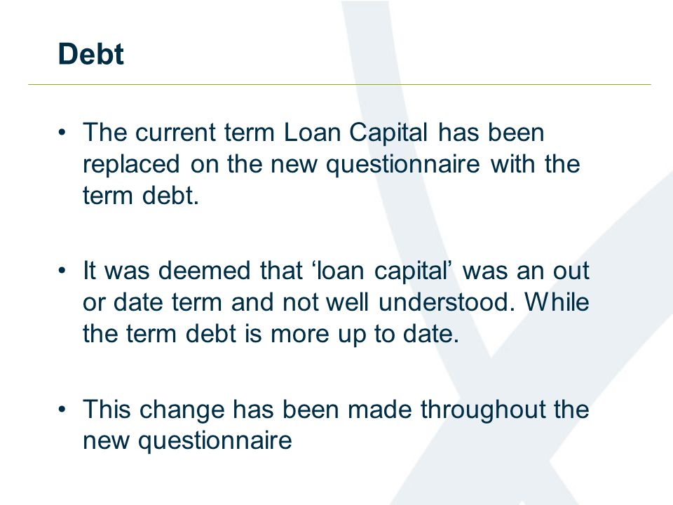Debt The current term Loan Capital has been replaced on the new questionnaire with the term debt.