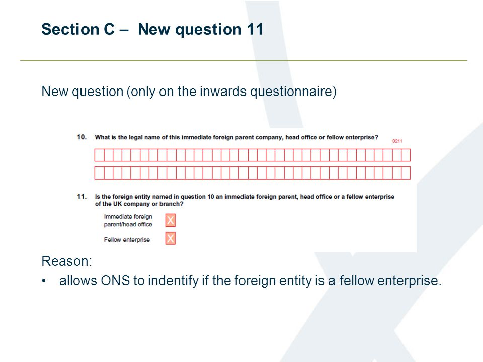 Section C – New question 11 New question (only on the inwards questionnaire) Reason: allows ONS to indentify if the foreign entity is a fellow enterprise.
