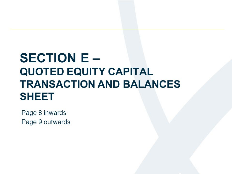 SECTION E – QUOTED EQUITY CAPITAL TRANSACTION AND BALANCES SHEET Page 8 inwards Page 9 outwards