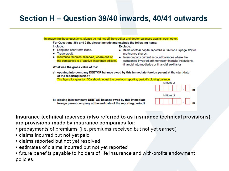 Section H – Question 39/40 inwards, 40/41 outwards Insurance technical reserves (also referred to as insurance technical provisions) are provisions made by insurance companies for: prepayments of premiums (i.e.