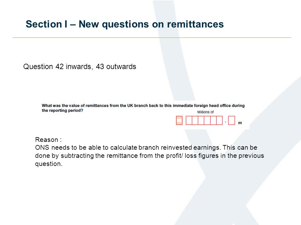 Section I – New questions on remittances Question 42 inwards, 43 outwards Reason : ONS needs to be able to calculate branch reinvested earnings.