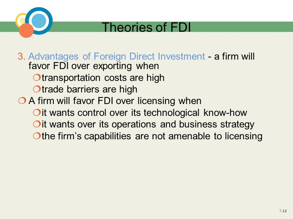 7-16 Theories of FDI 3. Advantages of Foreign Direct Investment - a firm will favor FDI over exporting when  transportation costs are high  trade ba